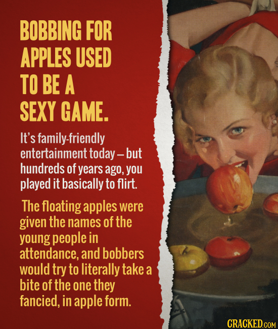 BOBBING FOR APPLES USED TO BE A SEXY GAME. It's family-friendly entertainment today- but hundreds of years ago, you played it basically to flirt. The