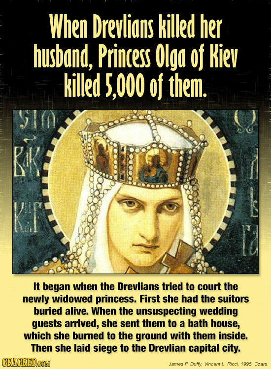 When Drevlians killed her husband, Princess Olga of Kiev killed 5,000 of them. Pik It began when the Drevlians tried to court the newly widowed prince