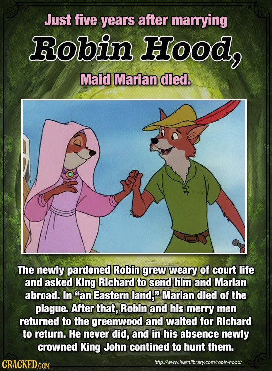Just five years after marrying RObin Hood, Maid Marian died. The newly pardoned Robin grew weary of court life and asked King Richard to send him and