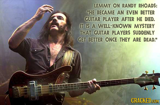 LEMMY ON RANDY RHOADS: HE BECAME AN EVEN BETTER GUITAR PLAYER AFTER HE DIED. IT IS A WELL-KNOWN MYSTERY THAT GUITAR PLAYERS SUDDENLY GET BETTER ONCE