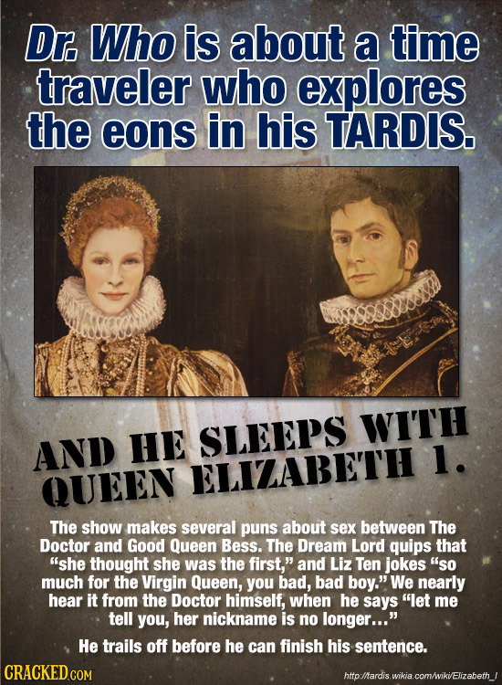 Dr. Who is about a time traveler who explores the eons in his TARDIS. WITH AND HE SLEEPS 1. QUEEN ELIZABETH The show makes several puns about sex betw