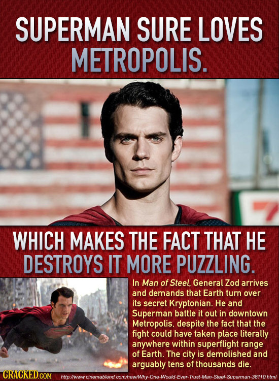 SUPERMAN SURE LOVES METROPOLIS. WHICH MAKES THE FACT THAT HE DESTROYS IT MORE PUZZLING. In Man of Steel. General Zod arrives and demands that Earth tu