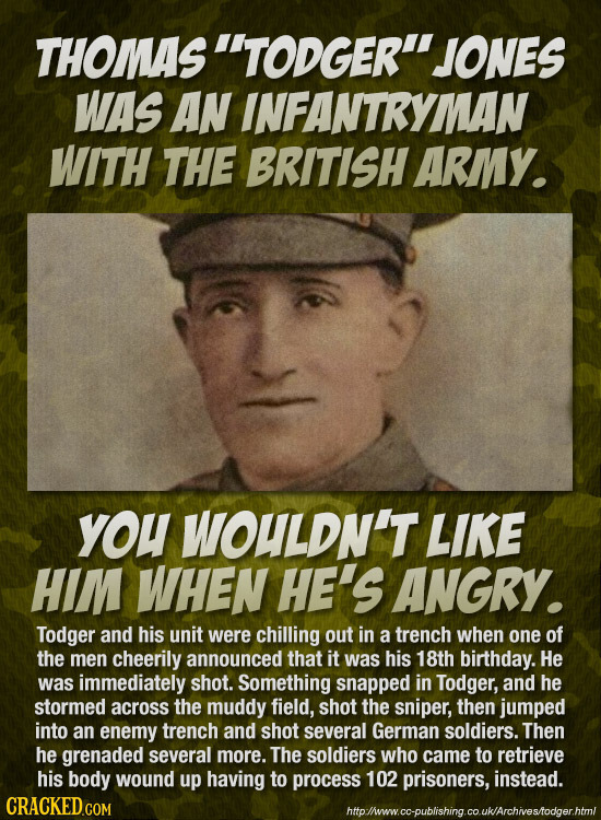THOMAS' TODGER' JONES WAS AN INFANTRYMAN WITH THE BRITISH ARMY. you WOULDN'T LIKE HIM WHEN HE'S ANGRY. Todger and his unit were chilling out in a tre