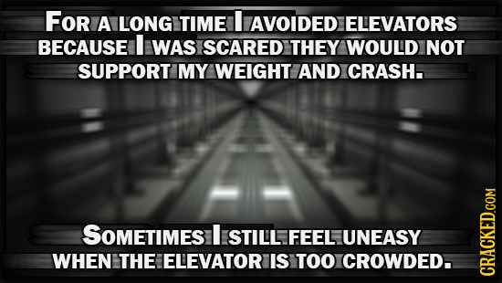 FOr A LONG TIME AVOIDED ELEVATORS BECAUSE I WAS SCARED THEY WOULD NOT SUPPORT MY WEIGHT AND CRASH. SOMETIMES I STILL FEEL UNEASY WHEN THE ELEVATOR IS