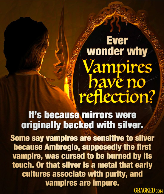 Ever wonder why Vampires have no reflection? It's because mirrors were originally backed with silver. Some say vampires are sensitive to silver becaus