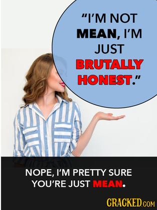 I'M NOT MEAN, I'M JUST BRUTALLY HONEST. NOPE, I'M PRETTY SURE YOU'RE JUST MEAN.