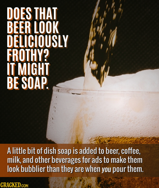 DOES THAT BEER LOOK DELICIOUSLY FROTHY? IT MIGHT BE SOAP. A little bit of dish soap is added to beer, coffee, milk, and other beverages for ads to mak