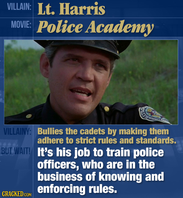 VILLAIN: Lt. Harris MOVIE: Police Academy VILLAINY: Bullies the cadets by making them adhere to strict rules and standards. BUT WAIT! It's his job to