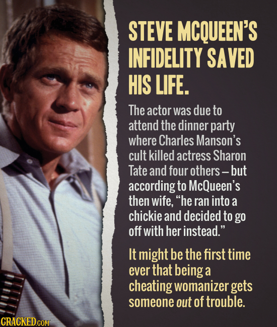 STEVE MCQUEEN'S INFIDELITY SAVED HIS LIFE. The actor was due to attend the dinner party where Charles Manson's cult killed actress Sharon Tate and fou