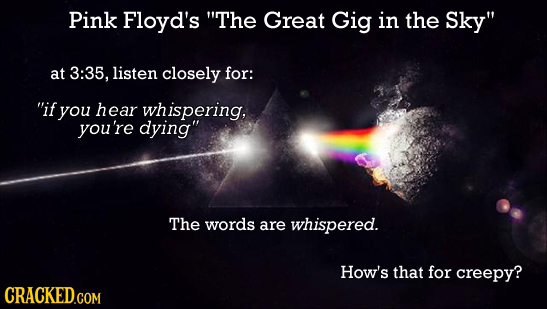 Pink Floyd's The Great Gig in the Sky at 3:35, listen closely for: if you hear whispering, you're dying The words are whispered. How's that for cr