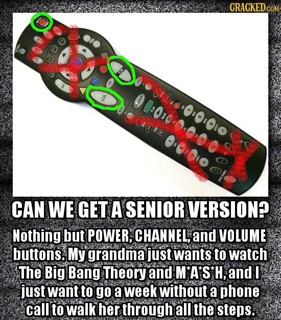 CRACKED CO Oo CAN WE GET A SENIOR VERSION? Nothing but POWER, CHANNEL, and VOLUME buttons. My grandma just wants to watch The Big Bang Theory and M'A'