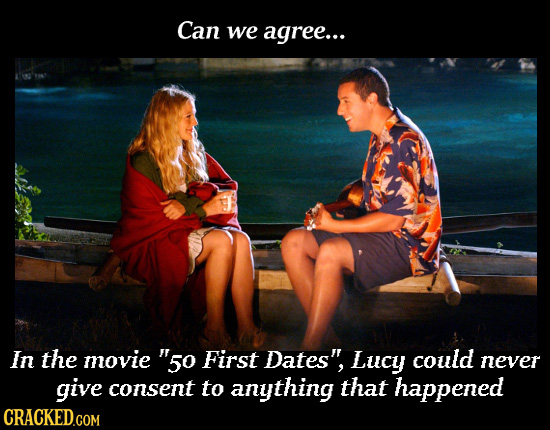 Can we agree... In the movie 50 First Dates Lucy could never give consent to anything that happened CRACKED.COM