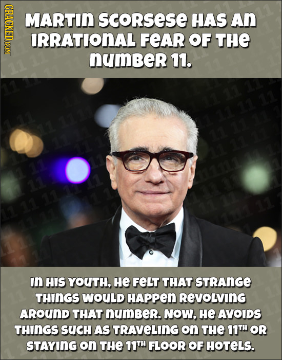 MARTIN SCoRsese HAS An IRRATIONAL FEAR OF THE number 11. 7110 11 111 In HIS YOUTH, He FELT THAT STRANGE THINGS WOULD HAPPEN REVOLVING AROUND THAT NUmB