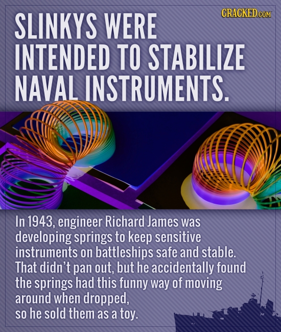 SLINKYS WERE CRACKED COM INTENDED TO STABILIZE NAVAL INSTRUMENTS. In 1943, engineer Richard James was developing springs to keep sensitive instruments