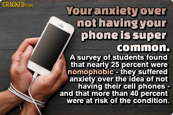 CRACKED COM Your anxiety over not having your phone is super common. A survey of students found that nearly 25 percent were suffered anxietyover the o