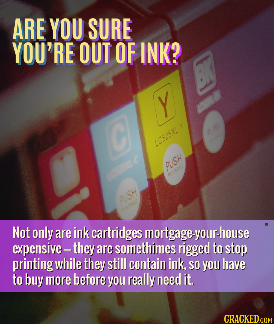 ARE YOU SURE YOU'RE OUT OF INK? Y C LC525XL-Y PUSH -C 00SSE7 UUSH Not only are ink cartridges mortgage-your-house expensive- -they are somethimes rigg