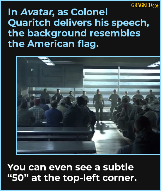CRACKEDCON In Avatar, as Colonel Quaritch delivers his speech, the background resembles the American flag. You can even see a subtle 50 at the top-l
