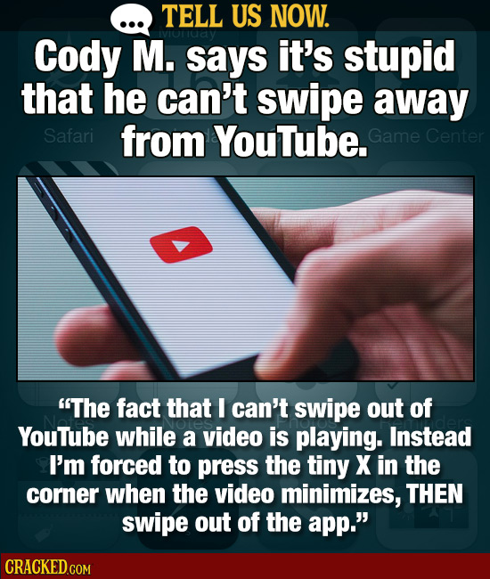 TELL US NOW. Cody M. says it's stupid that he can't swipe away Safari from YouTube. Game Center The fact that I can't swipe out of YouTube while a vi
