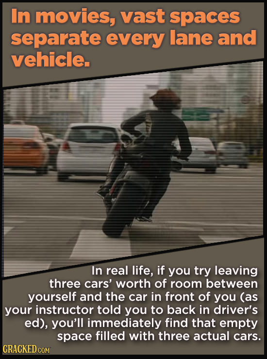 In movies, vast spaces separate every lane and vehicle. In real life, if you try leaving three cars' worth of room between yourself and the car in fro
