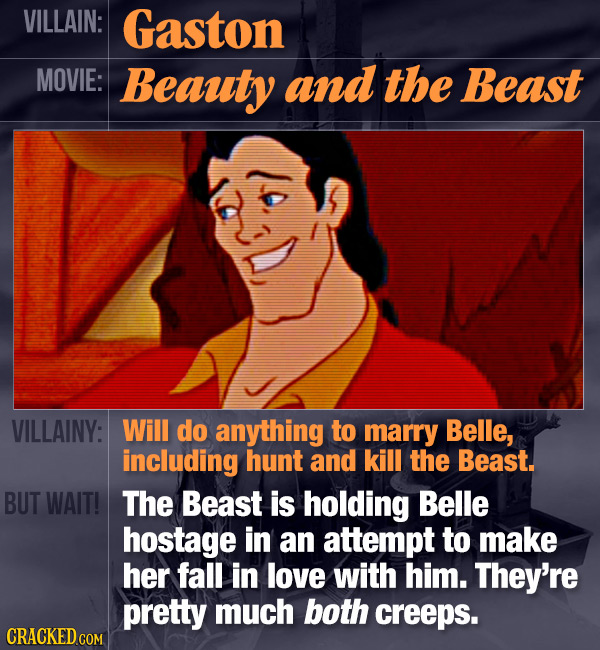 VILLAIN: Gaston MOVIE: Beauty and the Beast VILLAINY: Will do anything to marry Belle, including hunt and kill the Beast. BUT WAIT! The Beast is holdi