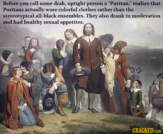 Before you call some drab, uptight person realize a Puritan, that Puritans actually wore colorful clothes rather than the stereotypical all-black en