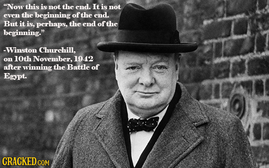 Now this is not the end. It is not even the beginning of the end. But it is, perhaps, the end of the beginning. -Winston Churchill. on 10th November