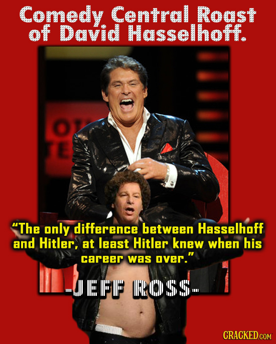 Comedy Central Roast of David Hasselhoff. The only difference between Hasselhoff and Hitler, at least Hitler knew when his career was over. EF POS5