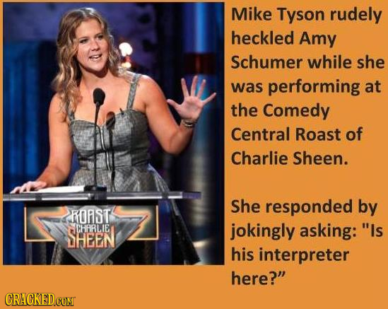Mike Tyson rudely heckled Amy Schumer while she was performing at the Comedy Central Roast of Charlie Sheen. She responded by ROAST CHFRLIE jokingly a