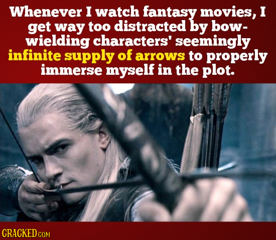 Whenever I watch fantasy movies, I get way too distracted by bow- wielding characters' seemingly infinite supply of arrows to properly immerse myself