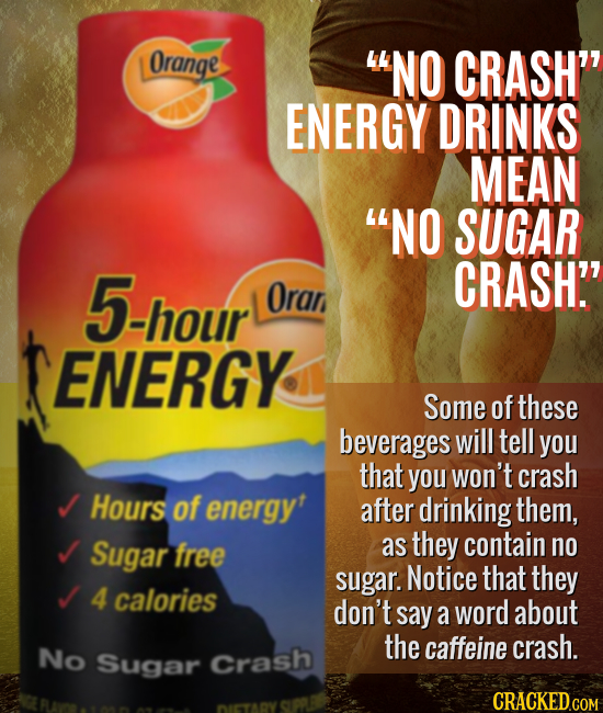 Orange NO CRASH ENERGY DRINKS MEAN NO SUGAR 5-hour CRASH Oran ENERGY Some of these beverages will tell you that you won't crash Hours of energyt af