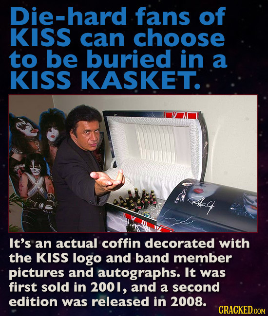Die-hard fans of KISS can choose to be buried in a KISS KASKET.  q It's an actual coffin decorated with the KISS logo and band member pictures and aut