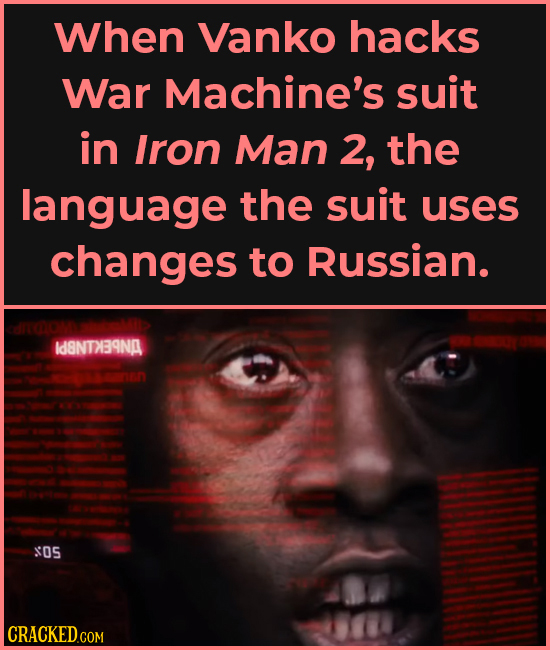 When Vanko hacks War Machine's suit in Iron Man 2, the language the suit uses changes to Russian. Id8NTABNA OS CRACKEDCON