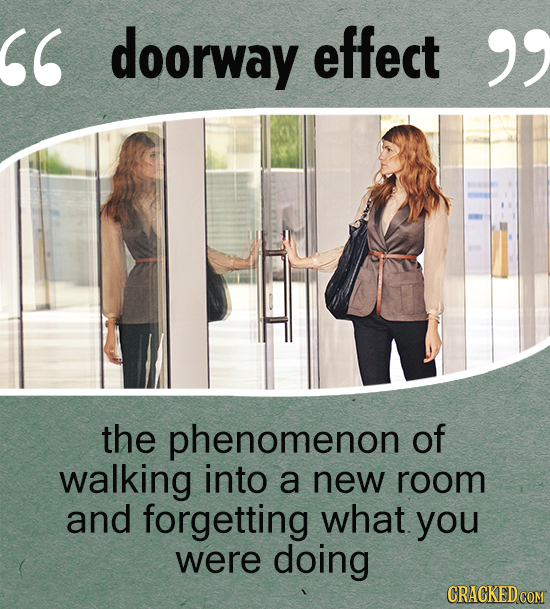 doorway effect  the phenomenon of walking into a new room and forgetting what you were doing CRACKED COM