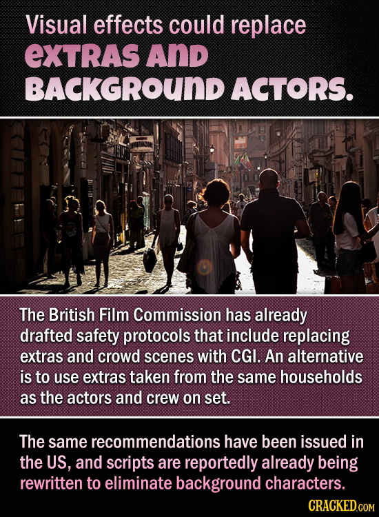 Visual effects could replace EXTRAS And BACKGROUND ACTORS. The British Film Commission has already drafted safety protocols that include replacing ext