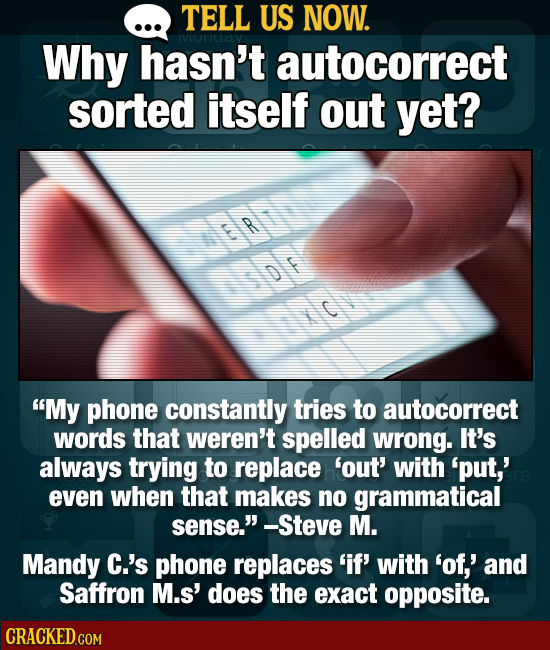TELL US NOW. Why hasn't autocorrect sorted itself out yet? R D F My phone constantly tries to autocorrect words that weren't spelled wrong. It's alwa
