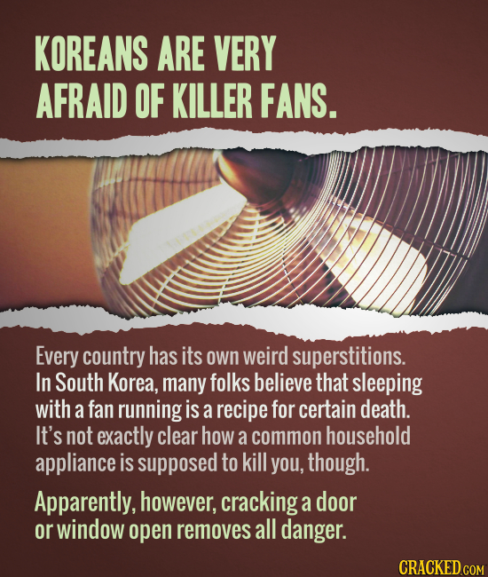 KOREANS ARE VERY AFRAID OF KILLER FANS. Every country has its own weird superstitions. In South Korea, many folks believe that sleeping with a fan run