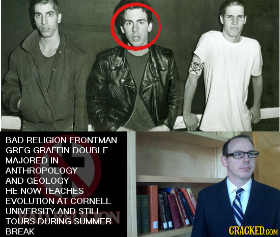 BAD RELIGION FRONTMAN GREG GRAFFIN DOUBLE MAJORED IN ANTHROPOLOGY AND GEOLOGY HE NOW TEACHES EVOLUTION AT CORNELL UNIVERSITY AND STILL TOURS DURING SU