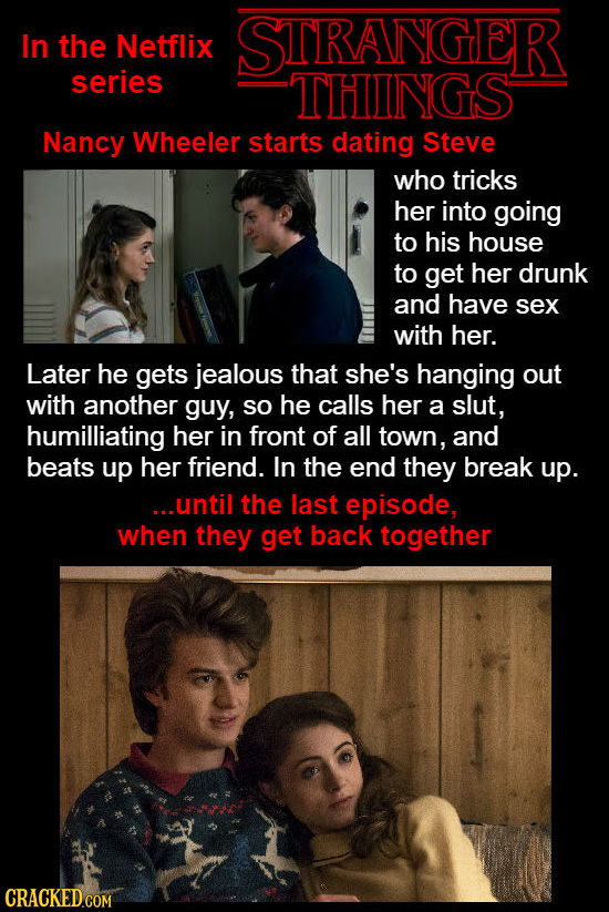 In the Netflix STRANGER series THINGS Nancy Wheeler starts dating Steve who tricks her into going to his house to get her drunk and have sex with her.