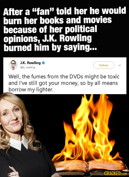 After a fan told her he would burn her books and movies because of her political opinions, J.K. Rowling burned him by saying... J.K. Rowling Follow