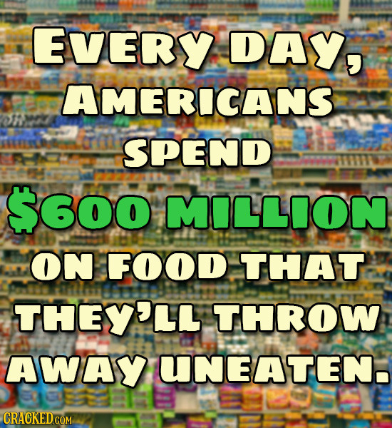 EVERY DAY, AMERICANS SPEND $600 MILLION ON FOOD THAT THEY'LL THROW Away UNEATEN