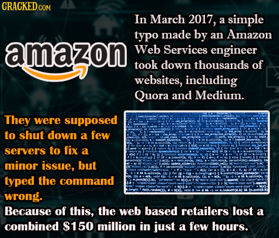 In March 2017, a simple typo made by an Amazon amazon Web Services engineer took down thousands of websites, including Quora and Medium. They were sup
