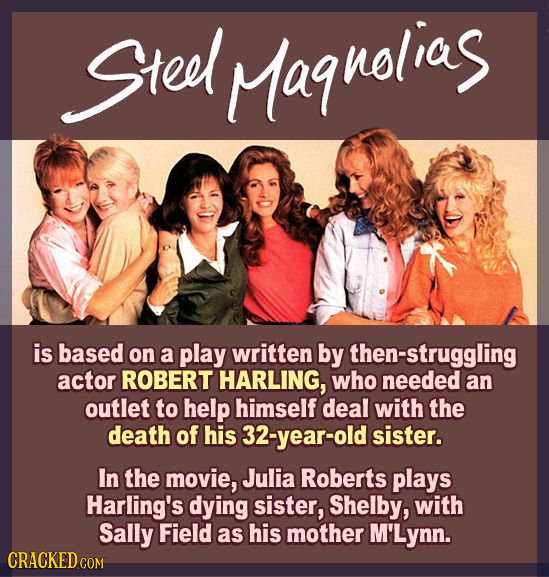 Steel Magnolias is based on a play written by then-struggling actor ROBERT HARLING, who needed an outlet to help himself deal with the death of his 32
