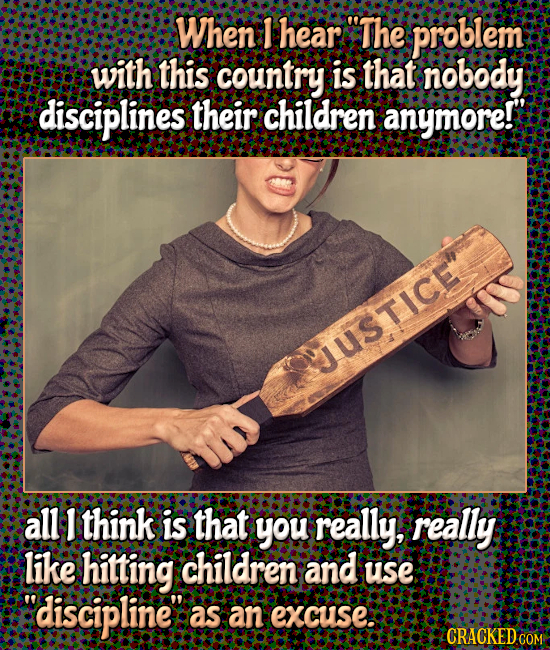 When F hear The problem with this country is that nobody disciplines their children anymore!' USTICE all 1 think is that you really, really like hitt