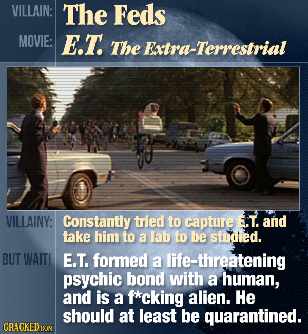 VILLAIN: The Feds MOVIE: E.T The Extra-Terrestrial VILLAINY: Constantly tried to capture E.T. and take him to a lab to be studied. BUT WAIT! E.T. form