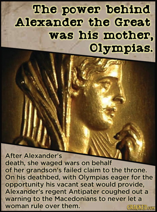 21 People Who Get Unfairly Left Out Of The History Books - The power behind Alexander the Great was his mother, Olympias. When questions came up about