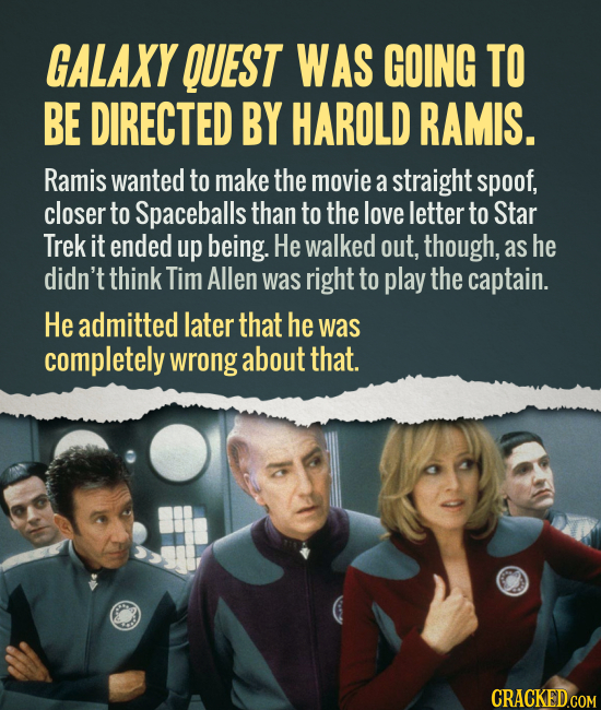 GALAXY QUEST WAS GOING TO BE DIRECTED BY HAROLD RAMIS. Ramis wanted to make the movie a straight spoof, closer to Spaceballs than to the love letter t