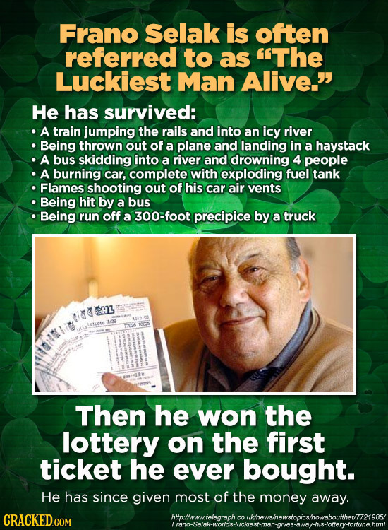 Frano Selak is often referred to as The Luckiest Man Alive. He has survived: A train jumping the rails and into an icy river Being thrown out of a p