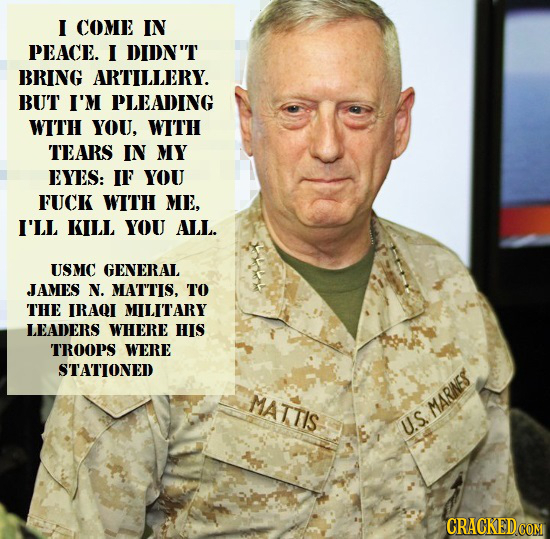I COME IN PEACE. I DIDNT BRING ARTILLERY. BUT I'M PLEADING WITH YOU. WITH TEARS IN MY EYES: IF YOU FUCK WITH ME, I'LL KILL YOU ALL. USMC GENERAL JAME