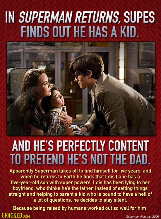IN SUPERMAN RETURNS, SUPES FINDS OUT HE HAS A KID. AND HE'S PERFECTLY CONTENT TO PRETEND HE'S NOT THE DAD. Apparently Superman takes off to find himse