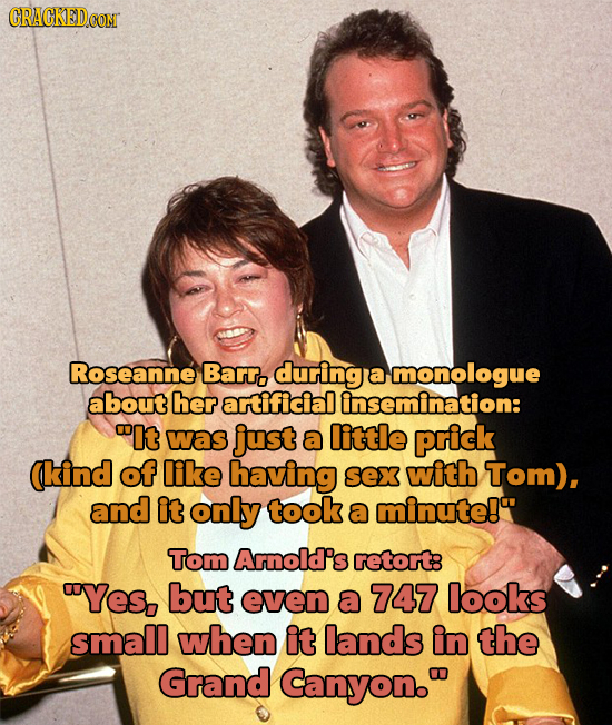Roseanne Barr. during a monologue about her artificial insemination: It was just a little prick (kind of like having sex with Tom), and it only took